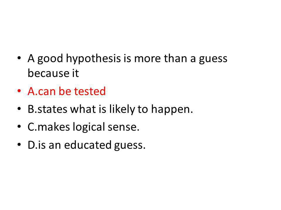 A good hypothesis is more than a guess because it A.can be tested B.states what is likely to happen. C.makes logical sense. D.is an educated guess.
