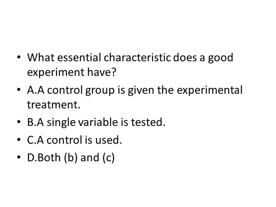 What essential characteristic does a good experiment have? A.A control group is given the experimental treatment. B.A single variable is tested. C.A c