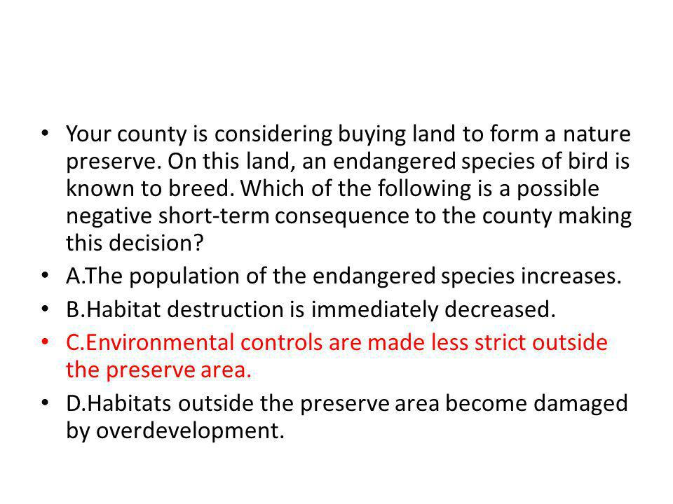 Your county is considering buying land to form a nature preserve. On this land, an endangered species of bird is known to breed. Which of the followin