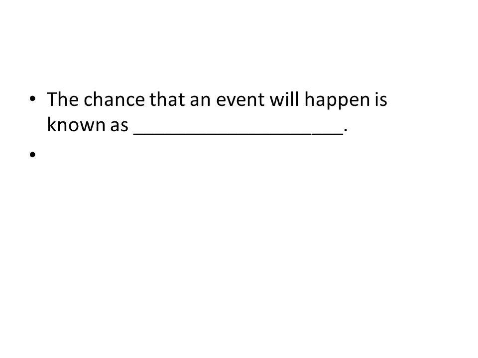 The chance that an event will happen is known as ____________________.