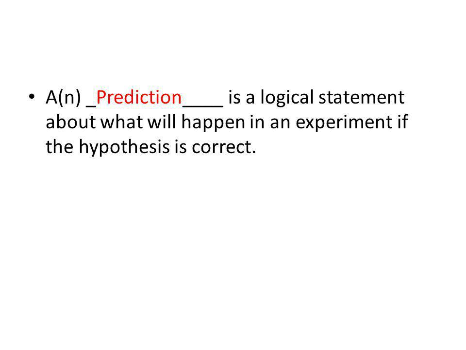 A(n) _Prediction____ is a logical statement about what will happen in an experiment if the hypothesis is correct.