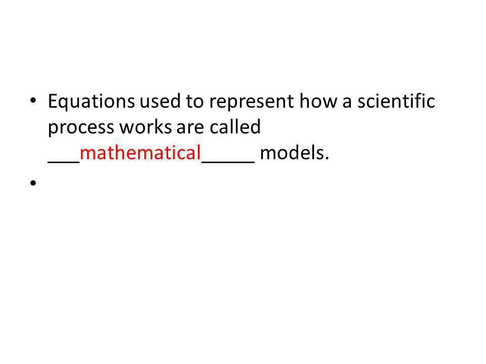 Equations used to represent how a scientific process works are called ___mathematical_____ models.