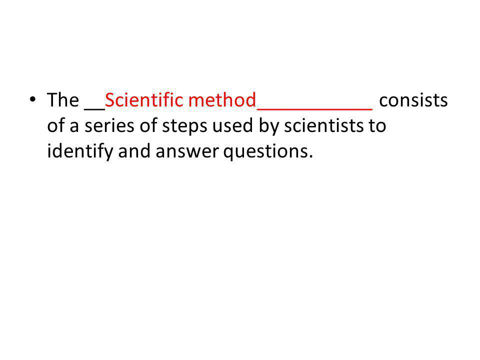 The __Scientific method___________ consists of a series of steps used by scientists to identify and answer questions.
