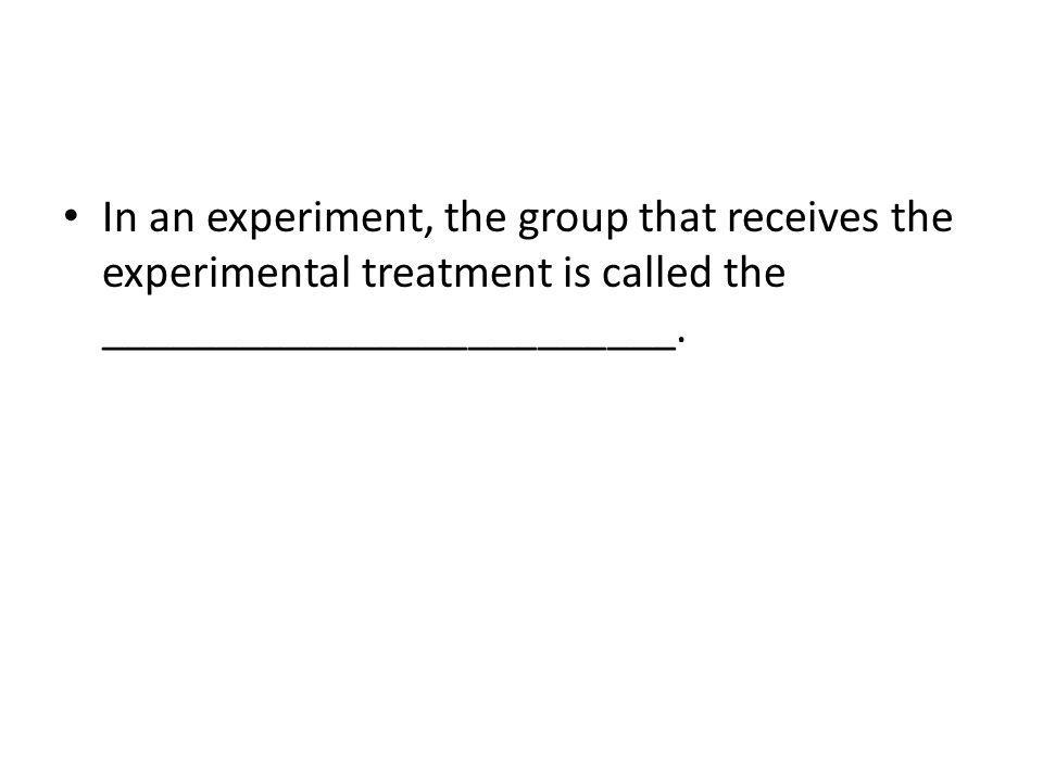 In an experiment, the group that receives the experimental treatment is called the _________________________.