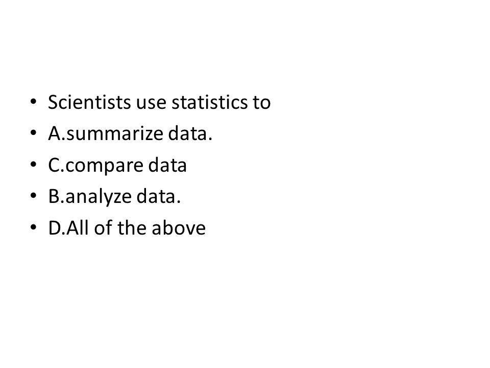 Scientists use statistics to A.summarize data. C.compare data B.analyze data. D.All of the above