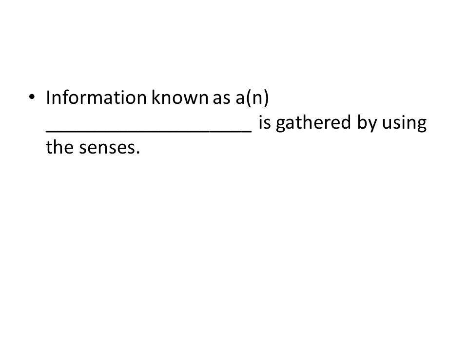 Information known as a(n) ____________________ is gathered by using the senses.
