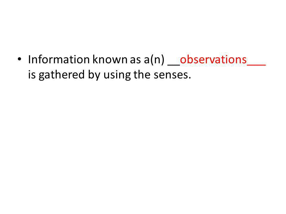 Information known as a(n) __observations___ is gathered by using the senses.