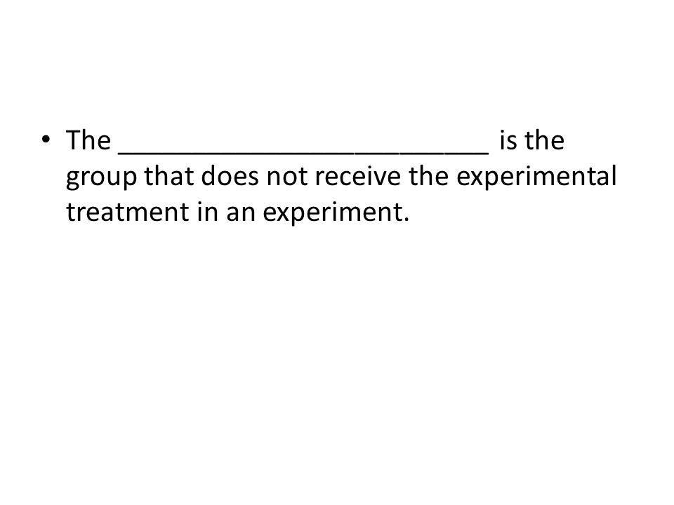 The _________________________ is the group that does not receive the experimental treatment in an experiment.