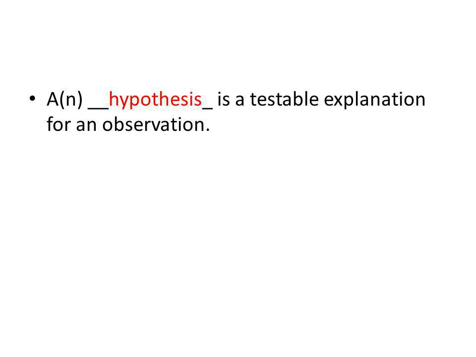 A(n) __hypothesis_ is a testable explanation for an observation.
