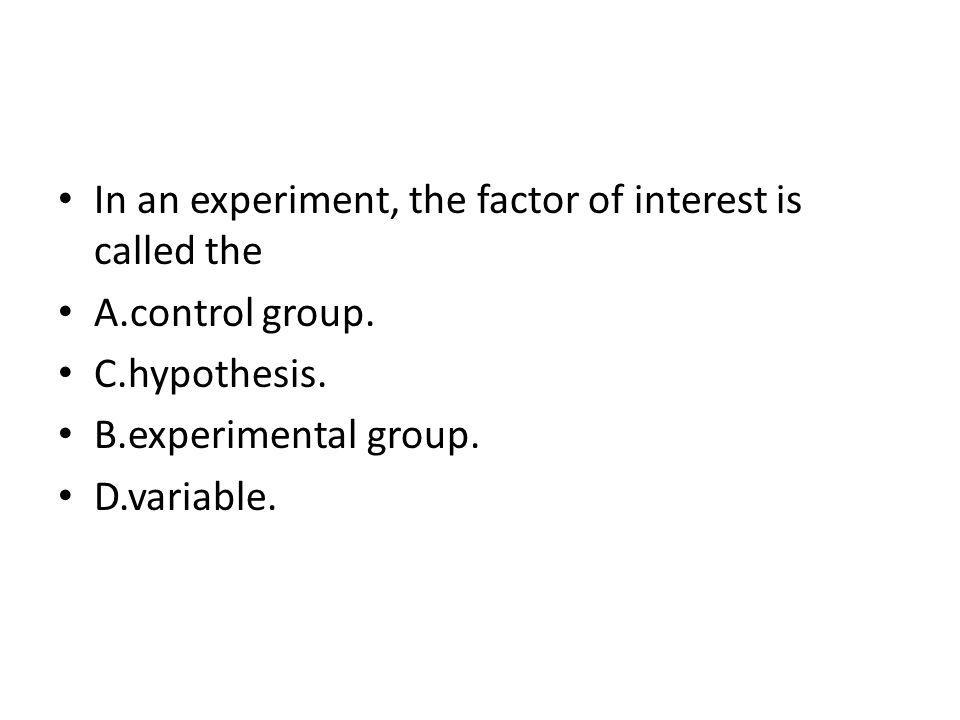 In an experiment, the factor of interest is called the A.control group. C.hypothesis. B.experimental group. D.variable.