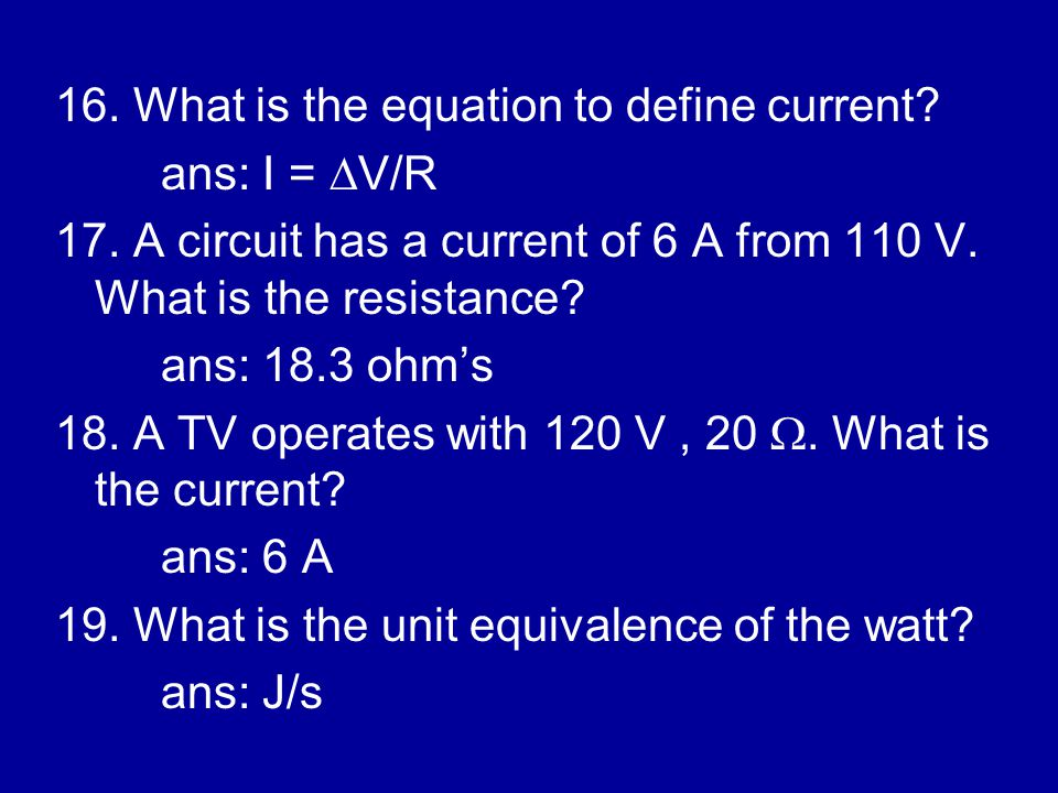 16. What is the equation to define current. ans: I =  V/R 17.