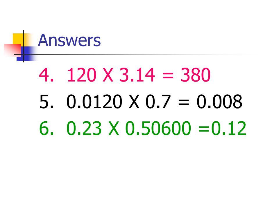 Answers 4. 120 X 3.14 = 380 5. 0.0120 X 0.7 = 0.008 6. 0.23 X 0.50600 =0.12