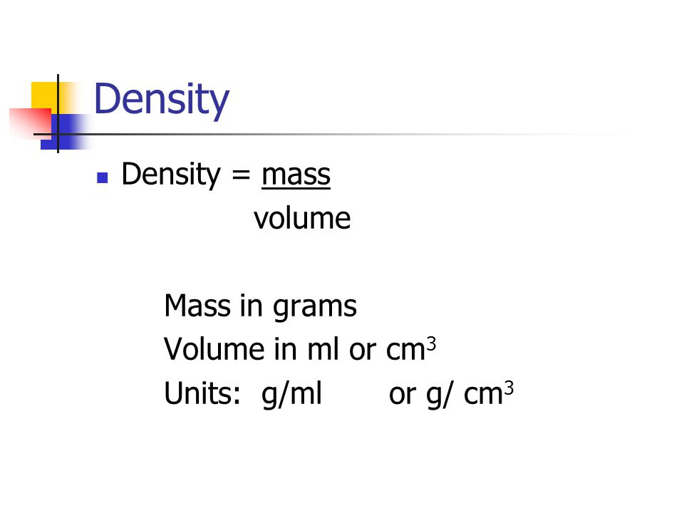 Density Density = mass volume Mass in grams Volume in ml or cm 3 Units: g/ml or g/ cm 3