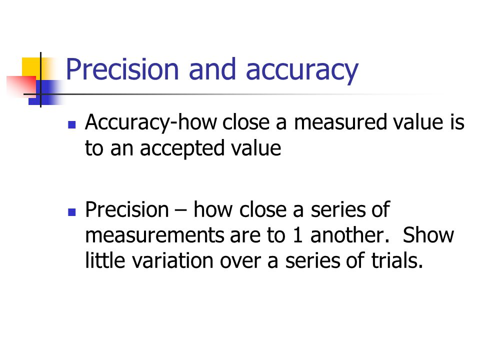 Precision and accuracy Accuracy-how close a measured value is to an accepted value Precision – how close a series of measurements are to 1 another.