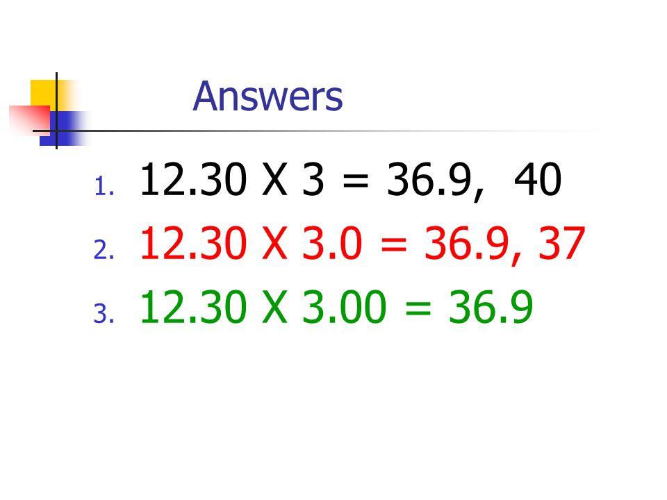 Answers 1. 12.30 X 3 = 36.9, 40 2. 12.30 X 3.0 = 36.9, 37 3. 12.30 X 3.00 = 36.9