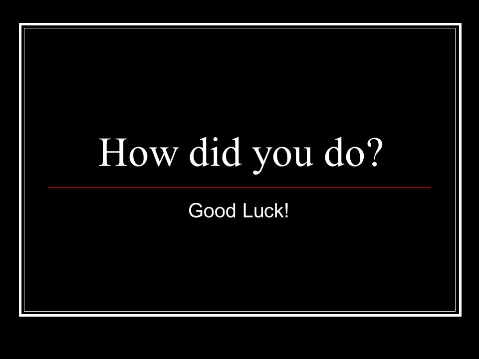 How did you do? Good Luck!