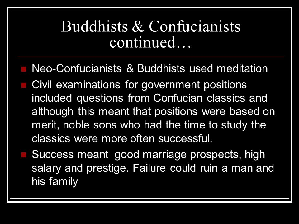 Buddhists & Confucianists continued… Neo-Confucianists & Buddhists used meditation Civil examinations for government positions included questions from