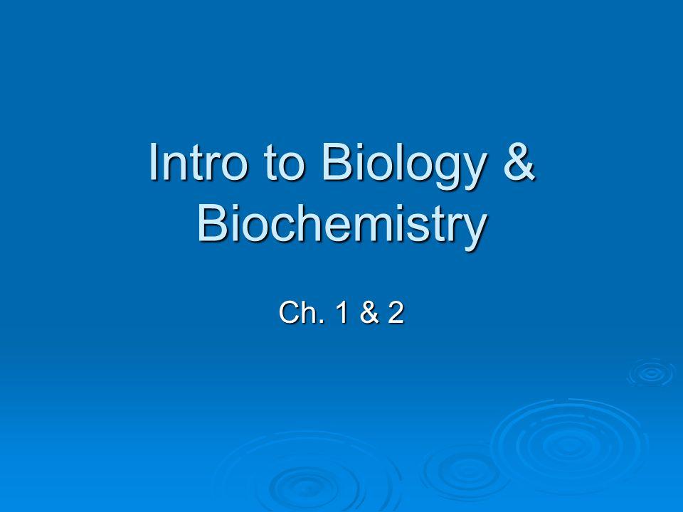 Intro to Biology & Biochemistry Ch. 1 & 2