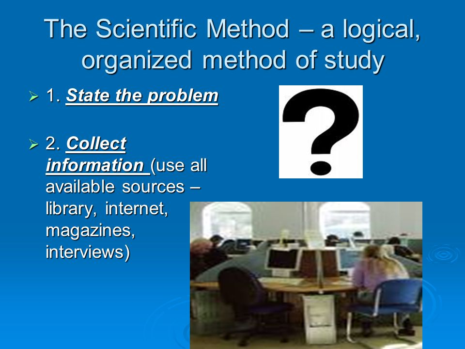 The Scientific Method – a logical, organized method of study  1. State the problem  2. Collect information (use all available sources – library, int