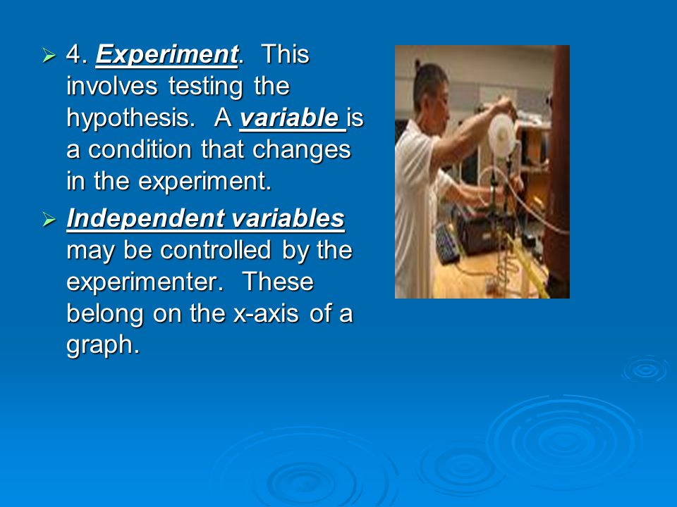  4. Experiment. This involves testing the hypothesis. A variable is a condition that changes in the experiment.  4. Experiment. This involves testin