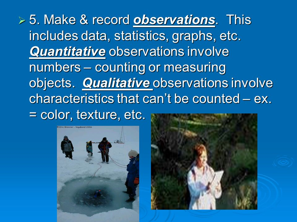  5.Make & record observations. This includes data, statistics, graphs, etc.
