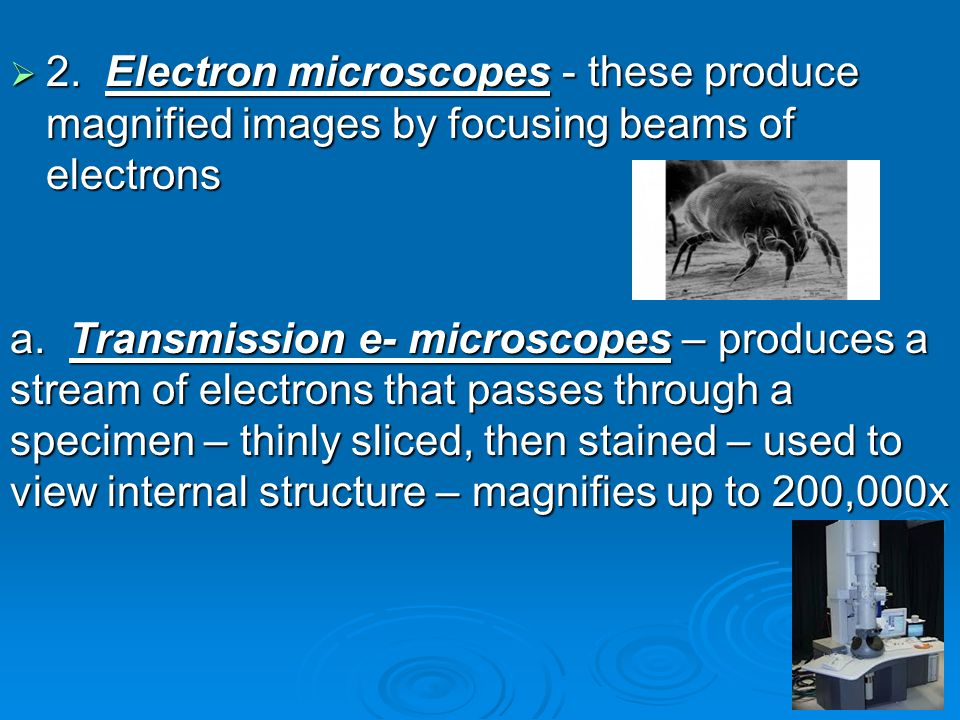  2.Electron microscopes - these produce magnified images by focusing beams of electrons a.