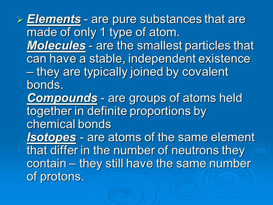  Elements - are pure substances that are made of only 1 type of atom. Molecules - are the smallest particles that can have a stable, independent exis