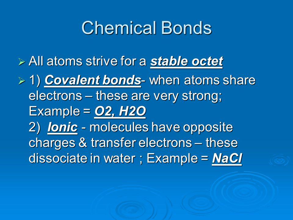 Chemical Bonds  All atoms strive for a stable octet  1) Covalent bonds- when atoms share electrons – these are very strong; Example = O2, H2O 2) Ionic - molecules have opposite charges & transfer electrons – these dissociate in water ; Example = NaCl