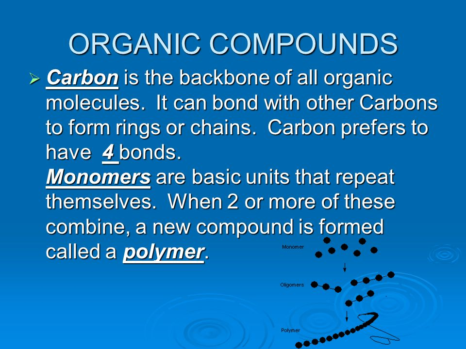 ORGANIC COMPOUNDS  Carbon is the backbone of all organic molecules.
