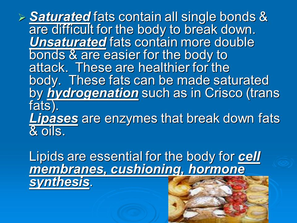  Saturated fats contain all single bonds & are difficult for the body to break down.