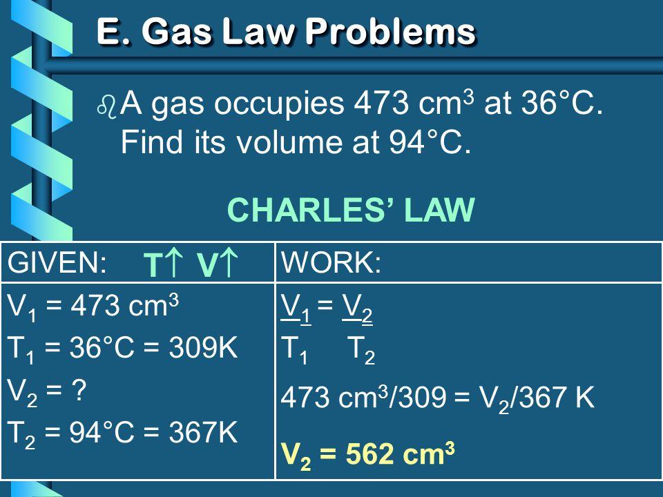 GIVEN: V 1 = 473 cm 3 T 1 = 36°C = 309K V 2 = .T 2 = 94°C = 367K WORK: V 1 = V 2 T 1 T 2 E.