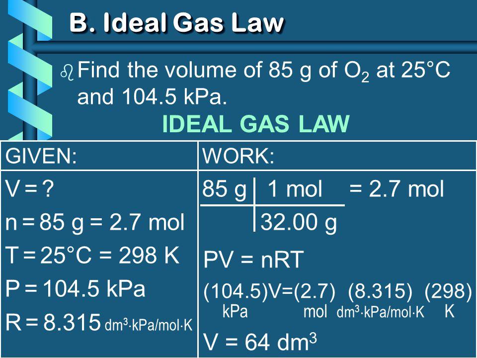 GIVEN: V = V = . n = 85 g T = 25°C = 298 K P = 104.5 kPa R = 8.315 dm 3  kPa/mol  K B.