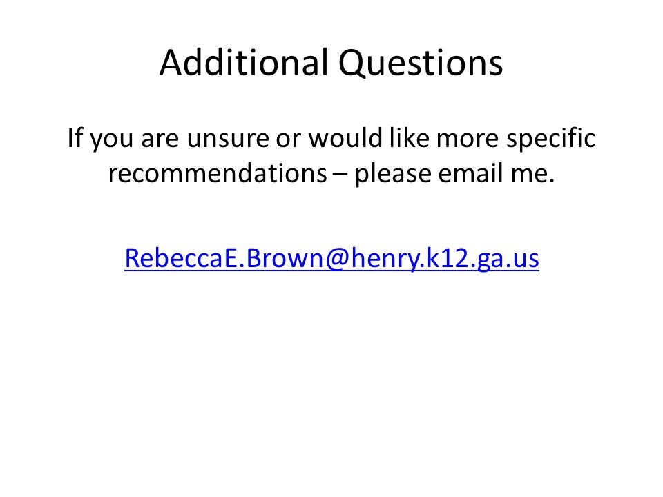 Additional Questions If you are unsure or would like more specific recommendations – please email me.