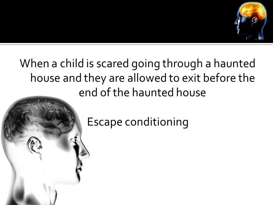 When a child is scared going through a haunted house and they are allowed to exit before the end of the haunted house Escape conditioning