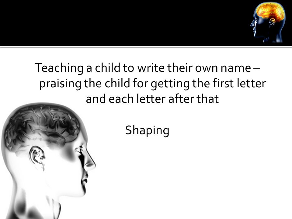 Teaching a child to write their own name – praising the child for getting the first letter and each letter after that Shaping