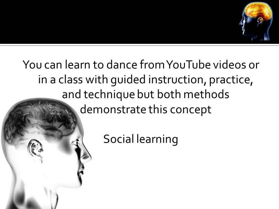You can learn to dance from YouTube videos or in a class with guided instruction, practice, and technique but both methods demonstrate this concept So