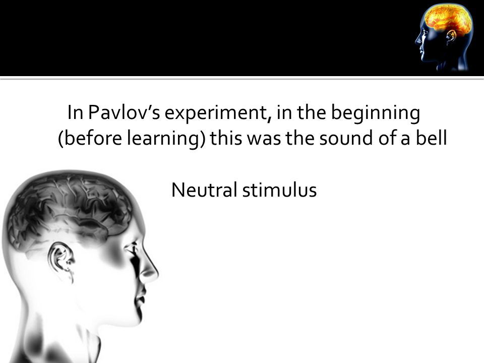 In Pavlov's experiment, in the beginning (before learning) this was the sound of a bell Neutral stimulus