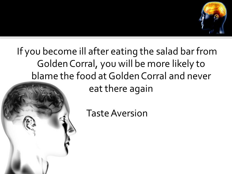 If you become ill after eating the salad bar from Golden Corral, you will be more likely to blame the food at Golden Corral and never eat there again Taste Aversion