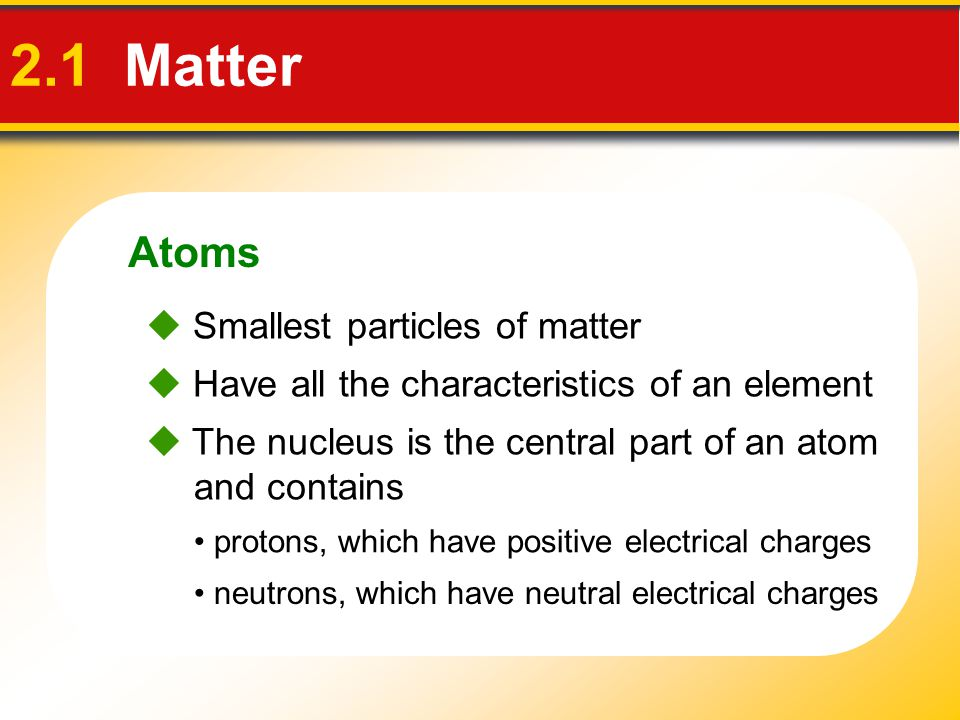 Atoms 2.1 Matter  Energy levels, or shells surround the nucleus contain electrons—negatively charged particles  The atomic number is the number of protons in the nucleus of an atom.