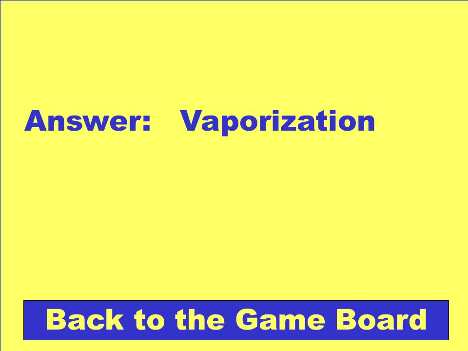 Answer: Vaporization Back to the Game Board