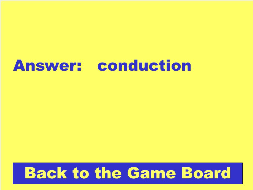 Answer: conduction Back to the Game Board