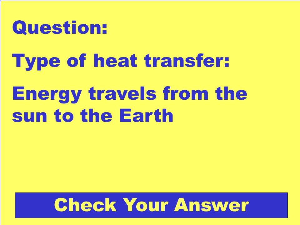 Question: Type of heat transfer: Energy travels from the sun to the Earth Check Your Answer