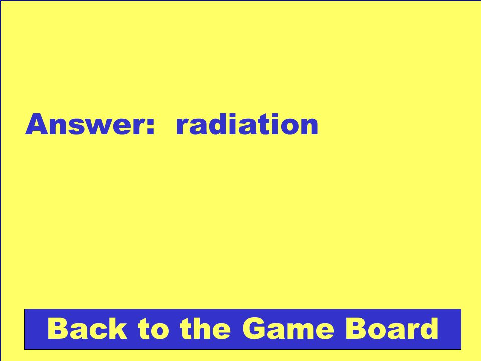 Answer: radiation Back to the Game Board
