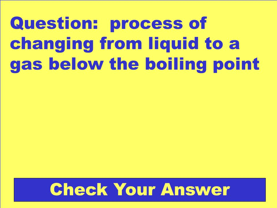 Question: process of changing from liquid to a gas below the boiling point Check Your Answer