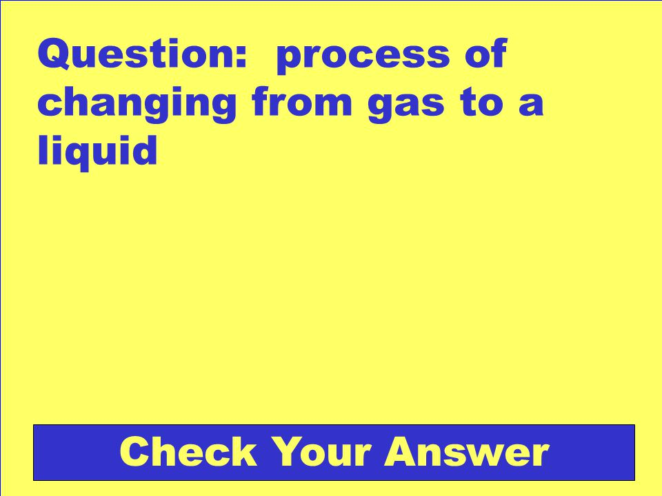 Question: process of changing from gas to a liquid Check Your Answer