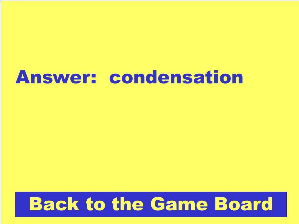 Answer: condensation Back to the Game Board