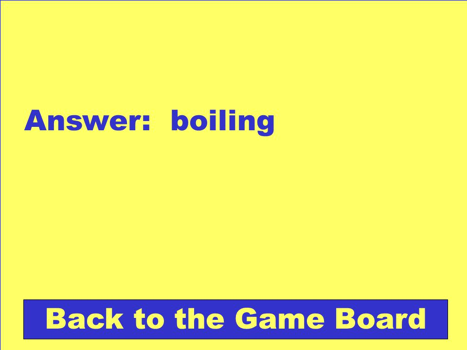 Answer: boiling Back to the Game Board