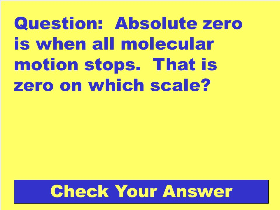 Question: Absolute zero is when all molecular motion stops.