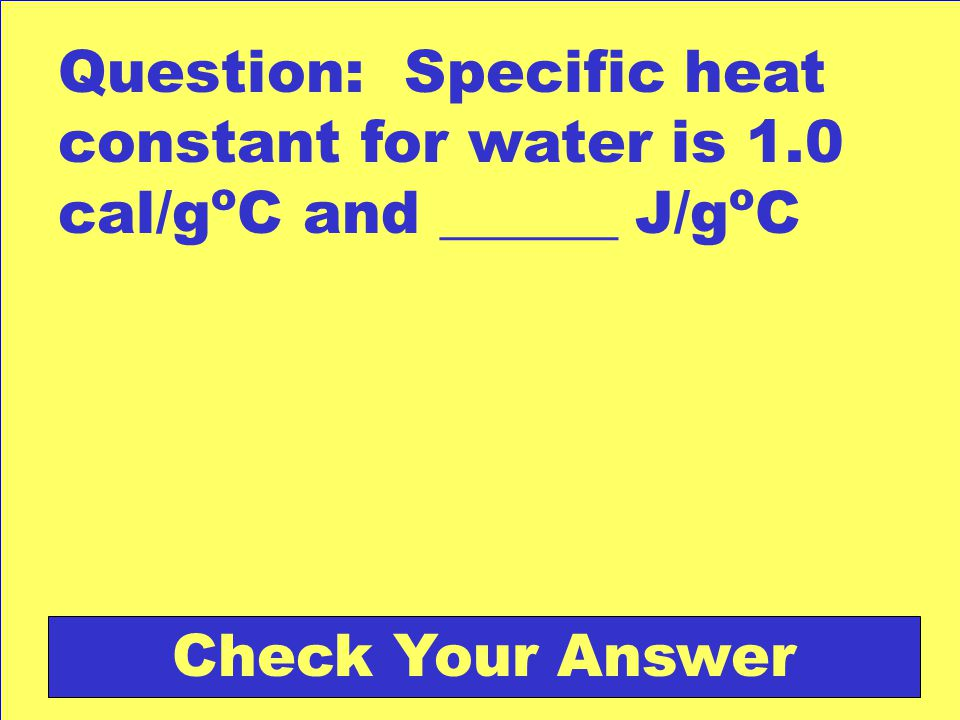 Question: Specific heat constant for water is 1.0 cal/g o C and ______ J/g o C Check Your Answer