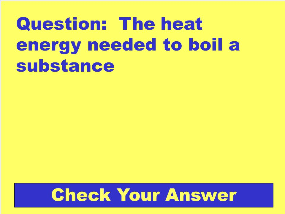 Question: The heat energy needed to boil a substance Check Your Answer